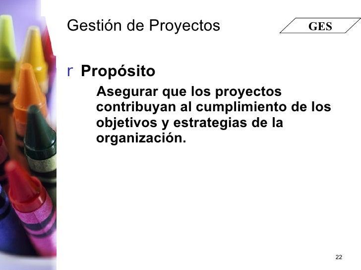 Gestión de Proyectos <ul><li>Propósito </li></ul><ul><ul><li>Asegurar que los proyectos contribuyan al cumplimiento de los...