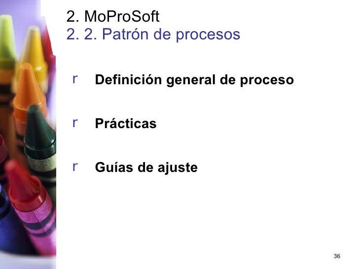 2. MoProSoft 2. 2. Patrón  de procesos   <ul><li>Definición general de proceso </li></ul><ul><li>Prácticas </li></ul><ul><...