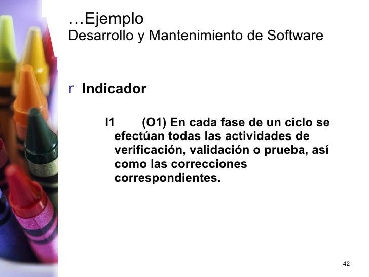 … Ejemplo Desarrollo y Mantenimiento de Software <ul><li>Indicador </li></ul><ul><ul><ul><li>I1 (O1) En cada fase de un ci...