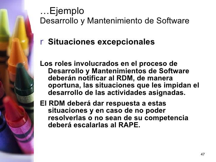 … Ejemplo Desarrollo y Mantenimiento de Software <ul><li>Situaciones excepcionales </li></ul><ul><li>Los roles involucrado...