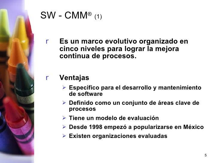 SW - CMM ®   (1) <ul><li>Es un marco evolutivo organizado en cinco niveles para lograr la mejora continua de procesos.  </...