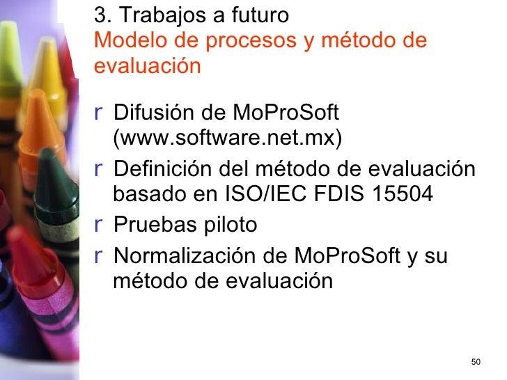 3. Trabajos a futuro Modelo de procesos y método de evaluación <ul><li>Difusión de MoProSoft (www.software.net.mx) </li></...