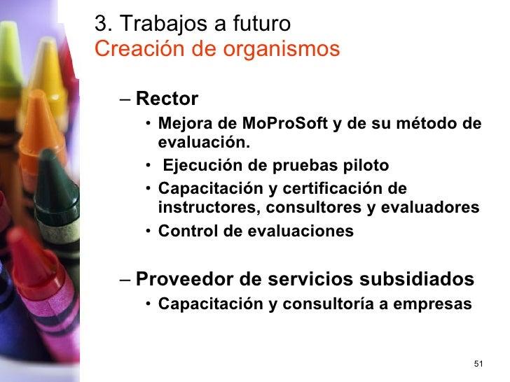 3. Trabajos a futuro Creación de organismos <ul><ul><li>Rector </li></ul></ul><ul><ul><ul><li>Mejora de MoProSoft y de su ...