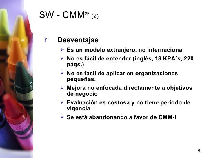 SW - CMM ®   (2) <ul><li>Desventajas </li></ul><ul><ul><li>Es un modelo extranjero, no internacional </li></ul></ul><ul><u...