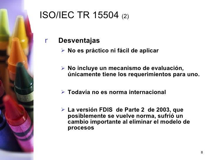 ISO/IEC TR 15504  (2) <ul><li>Desventajas </li></ul><ul><ul><li>No es práctico ni fácil de aplicar </li></ul></ul><ul><ul>...
