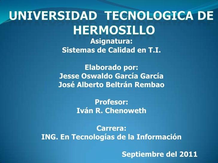 Asignatura:     Sistemas de Calidad en T.I.           Elaborado por:    Jesse Oswaldo García García    José Alberto Beltrá...
