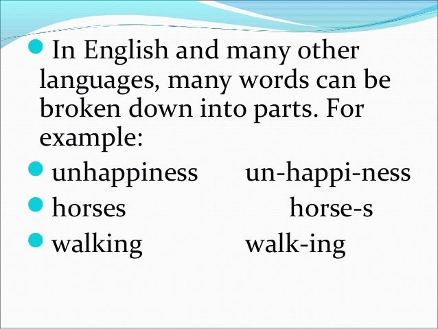 The smallest unit which has a meaning or grammatical function that words can be broken down into areknownasmorphemes....