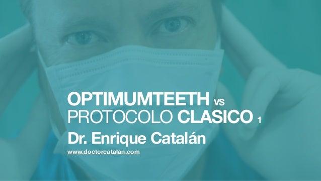 OPTIMUMTEETH VSPROTOCOLO CLASICO 1Dr. Enrique Catalánwww.doctorcatalan.com