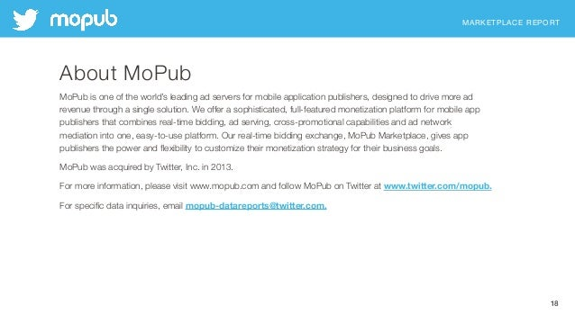 MARKETPLACE REPORT 18 About MoPub MoPub is one of the world's leading ad servers for mobile application publishers, design...
