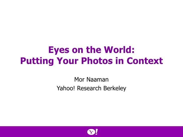Eyes on the World: Putting Your Photos in Context Mor Naaman Yahoo! Research Berkeley