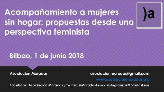 Acompañamiento a mujeres sin hogar: propuestas desde una perspectiva feminista Bilbao, 1 de junio 2018 Asociación Moradas ...