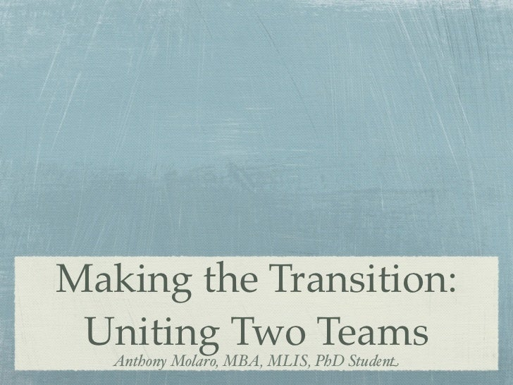 Making the Transition: Uniting Two Teams   Anthony Molaro, MBA, MLIS, PhD Student