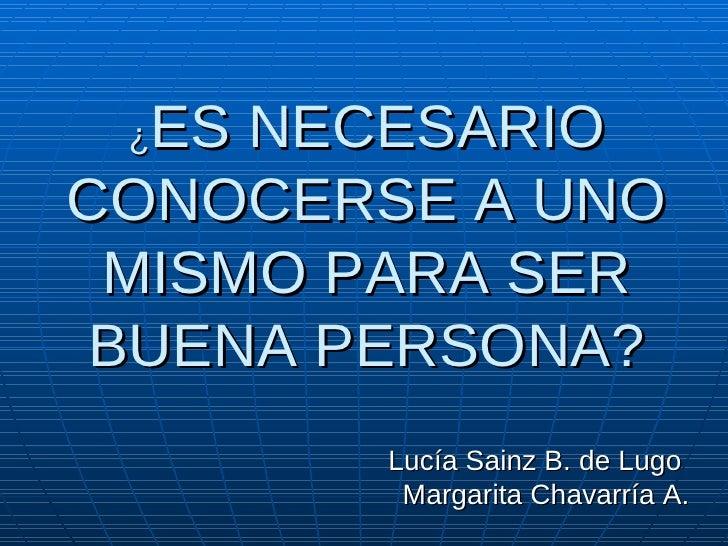 ¿ ES NECESARIO CONOCERSE A UNO MISMO PARA SER BUENA PERSONA? Lucía Sainz B. de Lugo  Margarita Chavarría A.