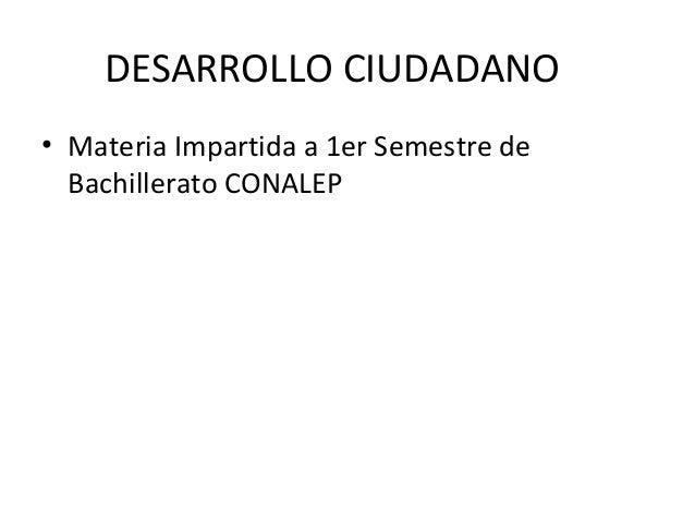 DESARROLLO CIUDADANO• Materia Impartida a 1er Semestre de  Bachillerato CONALEP