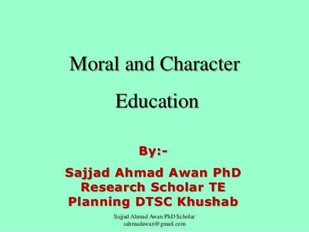 Moral and Character  Education By:Sajjad Ahmad Awan PhD Research Scholar TE Planning DTSC Khushab Sajjad Ahmad Awan PhD Sc...
