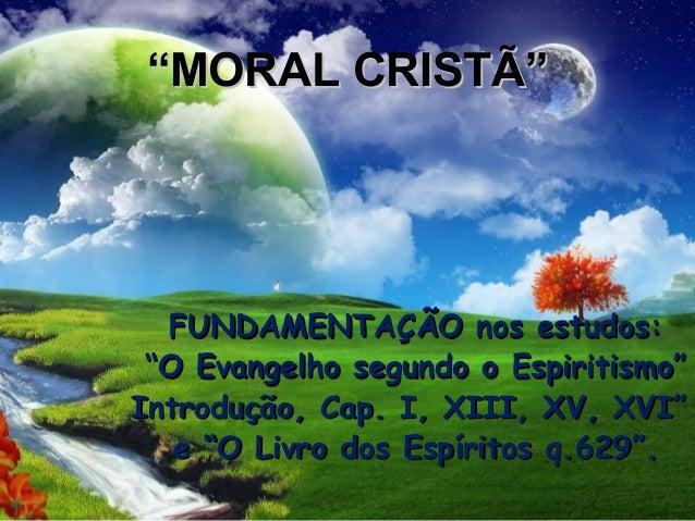 """""""MORAL CRISTÔ  FUNDAMENTAÇÃO nos estudos: """"O Evangelho segundo o Espiritismo"""" Introdução, Cap. I, XIII, XV, XVI"""" e """"O Liv..."""