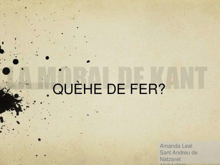 LA MORAL DE KANT<br />QUÈHE DE FER?<br />Amanda Leal <br />Sant Andreu de Natzaret<br />10/04/2011<br />