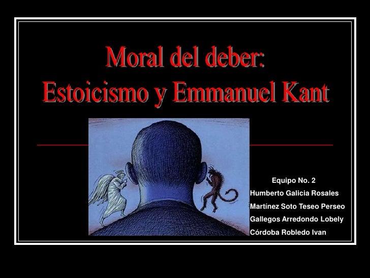 Moral del deber:<br />Estoicismo y Emmanuel Kant<br />           Equipo No. 2<br />Humberto Galicia Rosales<br />Martínez ...