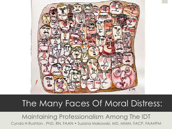 The Many Faces Of Moral Distress:     Maintaining Professionalism Among The IDTCynda H Rushton , PhD, RN, FAAN • Suzana Ma...