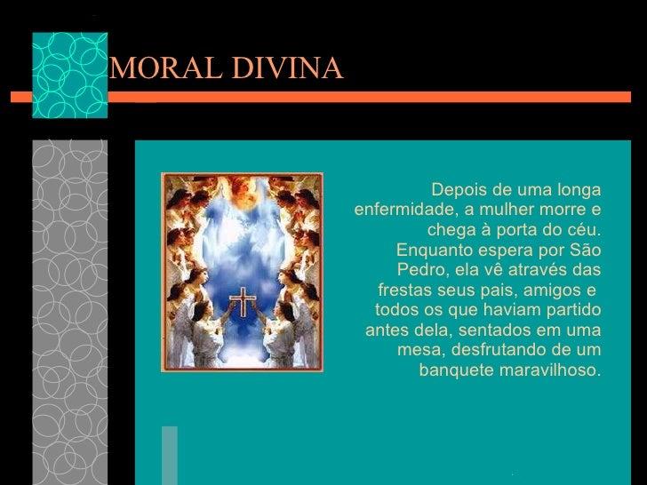 MORAL DIVINA Depois de uma longa enfermidade, a mulher morre e chega à porta do céu. Enquantoespera por São Pedro, ela vê...