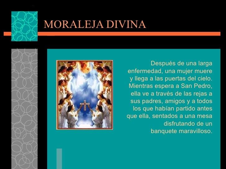 MORALEJA DIVINA Después de una larga enfermedad, una mujer muere y llega a las puertas del cielo. Mientrasespera a San Pe...
