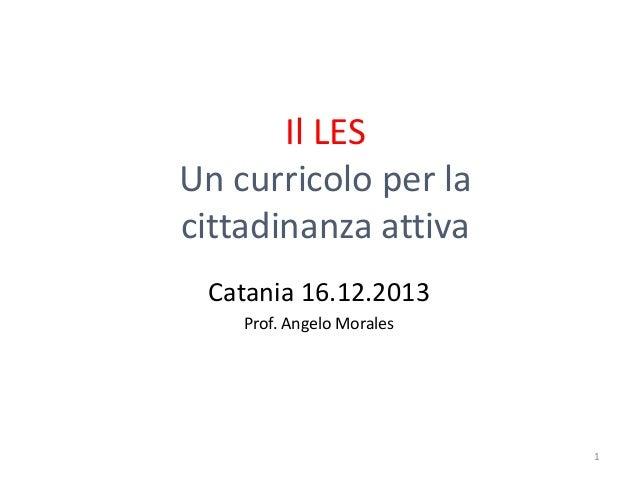 Il LES Un curricolo per la cittadinanza attiva Catania 16.12.2013 Prof. Angelo Morales  1
