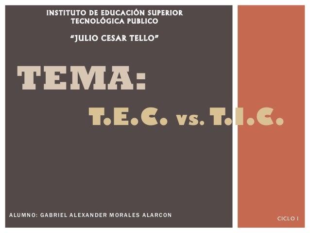"""ALUMNO: GABRIEL ALEXANDER MORALES ALARCON TEMA: T.E.C. VS. T.I.C. INSTITUTO DE EDUCACIÓN SUPERIOR TECNOLÓGICA PUBLICO """"JUL..."""