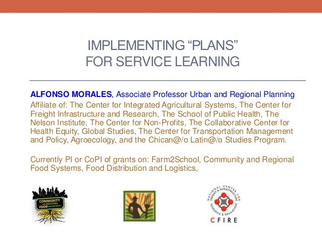 "IMPLEMENTING ""PLANS"" FOR SERVICE LEARNING ALFONSO MORALES, Associate Professor Urban and Regional Planning Affiliate of: T..."