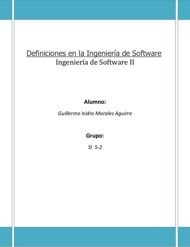 Definiciones en la Ingeniería de Software Ingeniería de Software II  Alumno: Guillermo Isidro Morales Aguirre  Grupo: SI 5...