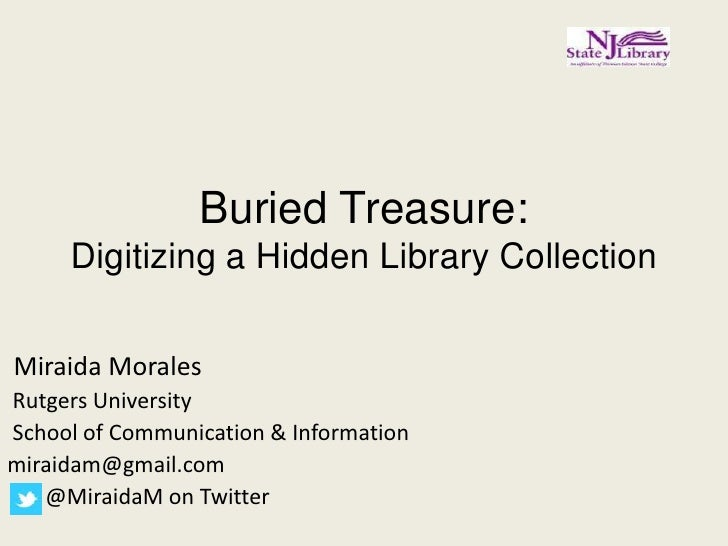 Buried Treasure:     Digitizing a Hidden Library CollectionMiraida MoralesRutgers UniversitySchool of Communication & Info...
