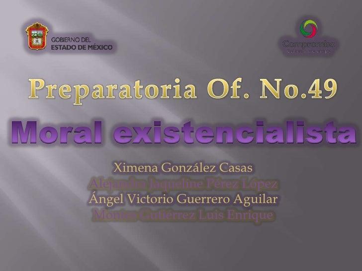 Preparatoria Of. No.49<br />Moral existencialista<br />Ximena González Casas<br />Alejandra Jaqueline Pérez López<br />Áng...