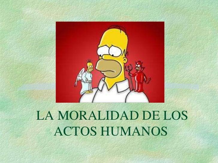 LA MORALIDAD DE LOS  ACTOS HUMANOS