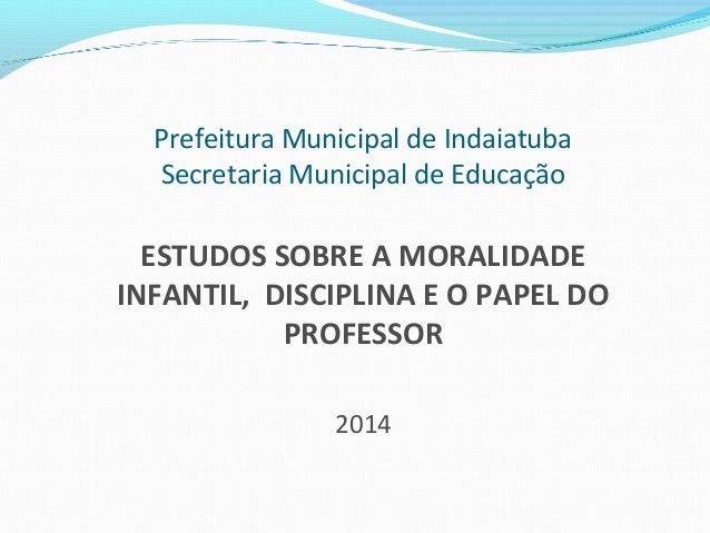 Prefeitura Municipal de Indaiatuba Secretaria Municipal de Educação ESTUDOS SOBRE A MORALIDADE INFANTIL, DISCIPLINA E O PA...