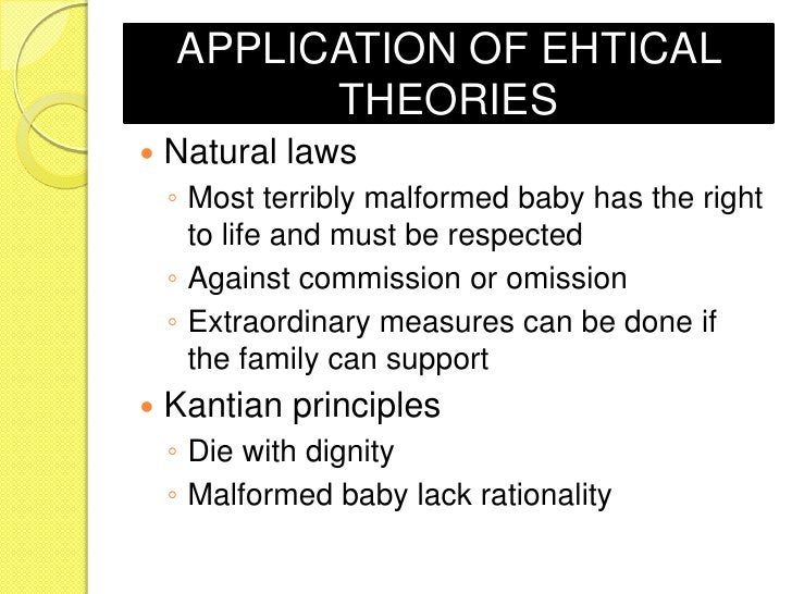 APPLICATION OF EHTICAL          THEORIES   Natural laws    ◦ Most terribly malformed baby has the right      to life and ...