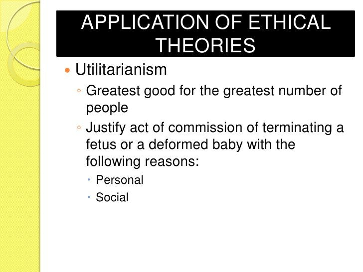 APPLICATION OF ETHICAL          THEORIES   Utilitarianism    ◦ Greatest good for the greatest number of      people    ◦ ...