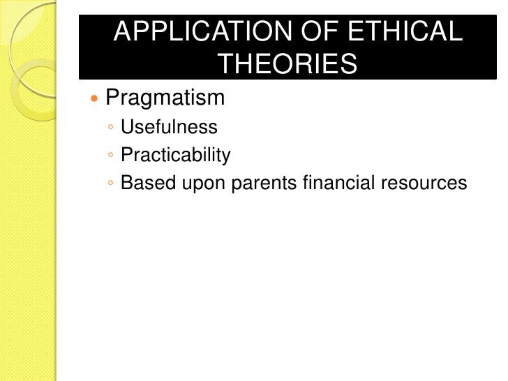 APPLICATION OF ETHICAL          THEORIES   Pragmatism    ◦ Usefulness    ◦ Practicability    ◦ Based upon parents financi...