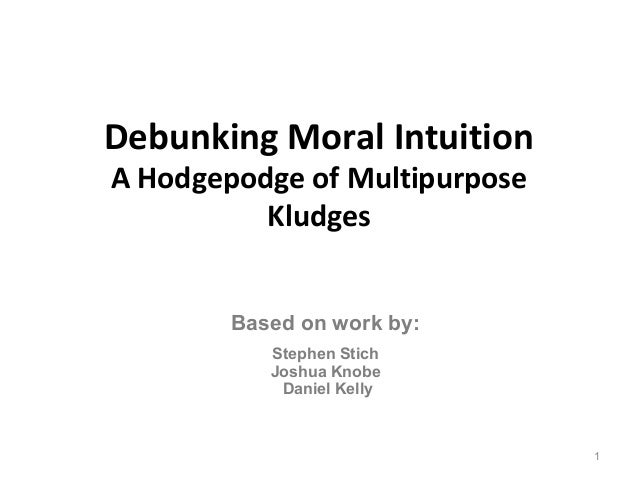 Debunking Moral IntuitionA Hodgepodge of Multipurpose          Kludges        Based on work by:           Stephen Stich   ...