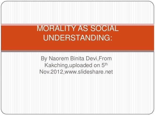 MORALITY AS SOCIAL UNDERSTANDING:By Naorem Binita Devi,From Kakching,uploaded on 5thNov.2012,www.slideshare.net