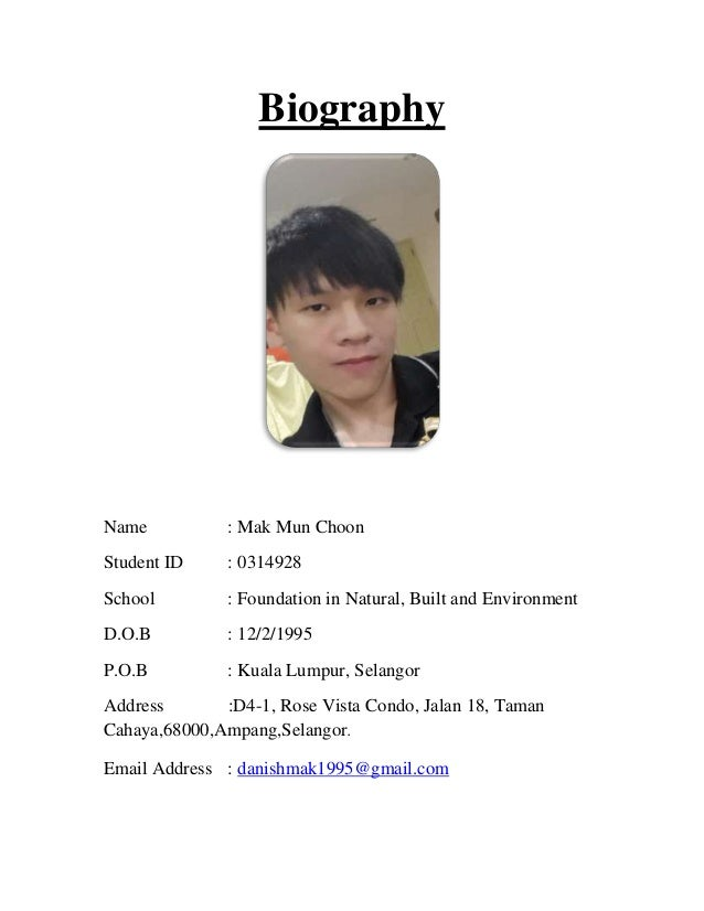 Biography Name : Mak Mun Choon Student ID : 0314928 School : Foundation in Natural, Built and Environment D.O.B : 12/2/199...