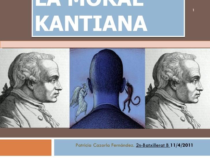 LA MORAL KANTIANA Patricia Cazorla Fernández.   2n-Batxillerat B  11/4/2011