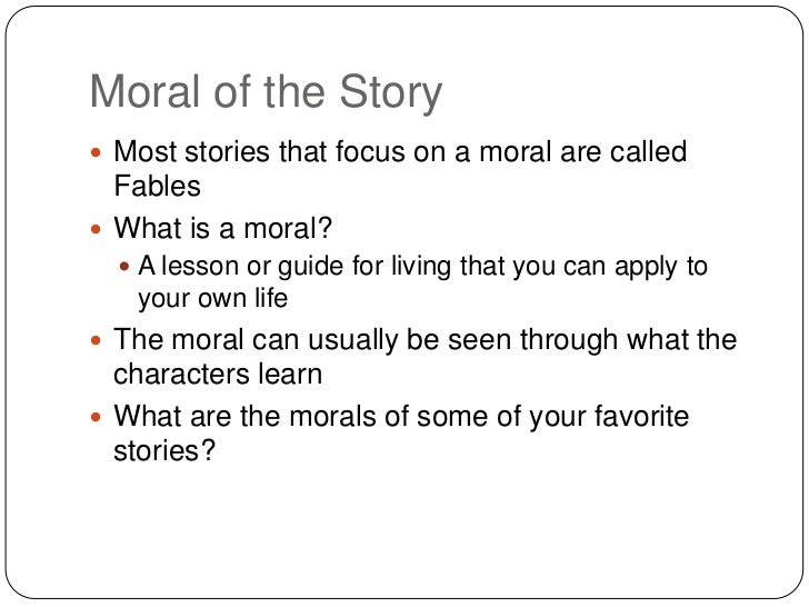 Moral of the Story Most stories that focus on a moral are called  Fables What is a moral?   A lesson or guide for livin...