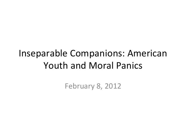 Inseparable Companions: American Youth and Moral Panics February 8, 2012