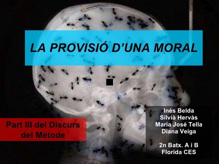 LA  PROVISIÓ  D'UNA MORAL Inés Belda Silvià Hervàs Maria José Tella Diana Veiga 2n Batx. A i B Florida CES Part III del Di...