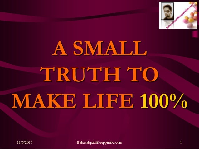 A SMALL TRUTH TO MAKE LIFE 100% 11/5/2013  Babasabpatilfreepptmba.com  1