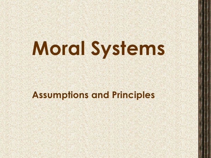 Moral Systems Assumptions and Principles