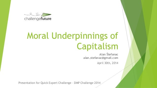 Moral Underpinnings of Capitalism Alan Štefanac alan.stefanac@gmail.com April 30th, 2014 Presentation for Quick Expert Cha...