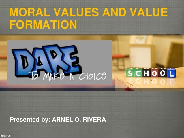 MORAL VALUES AND VALUE FORMATION Presented by: ARNEL O. RIVERA
