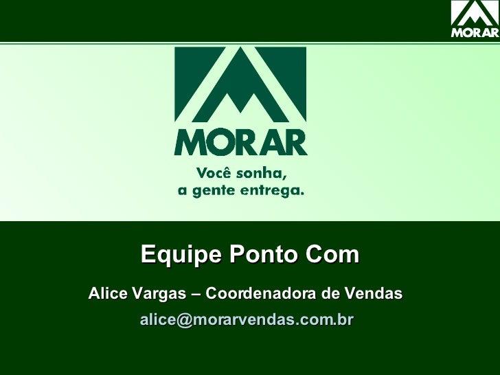 Equipe Ponto Com Alice Vargas – Coordenadora de Vendas  [email_address]