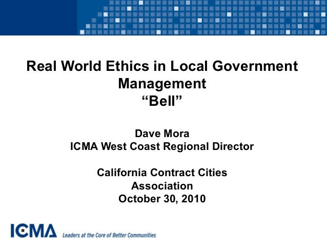"""Real World Ethics in Local Government Management """"Bell"""" Dave Mora ICMA West Coast Regional Director California Contract Ci..."""
