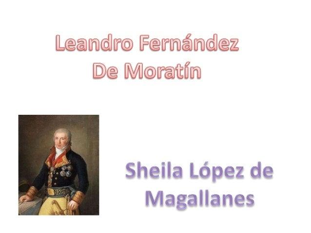 • Moratín nació en Madrid el 10 de marzo de 1760 y murió en junio de 1828 en parís  • Su familia era de Madrid, su padre s...